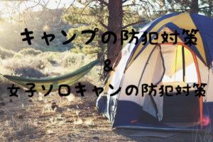 みんなは大丈夫?キャンプ時の防犯対策をご紹介。女性ソロキャンの防犯対策も。